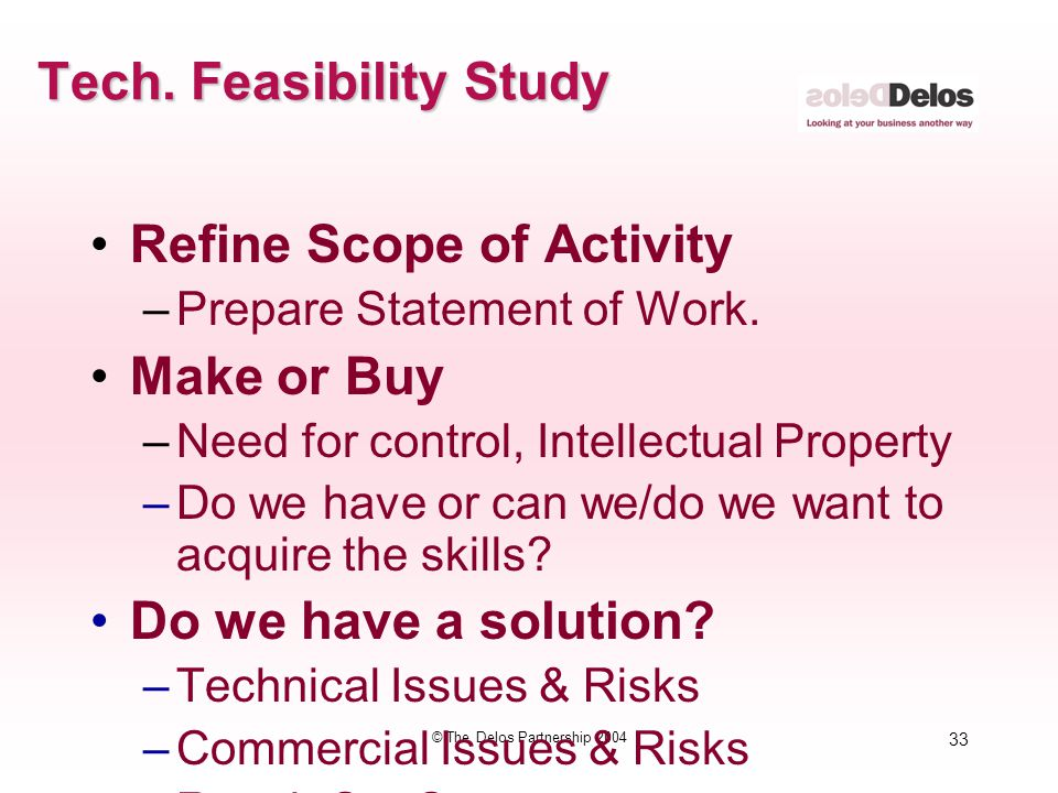 33 © The Delos Partnership 2004 Tech. Feasibility Study Refine Scope of Activity –Prepare Statement of Work. Make or Buy –Need for control, Intellectu
