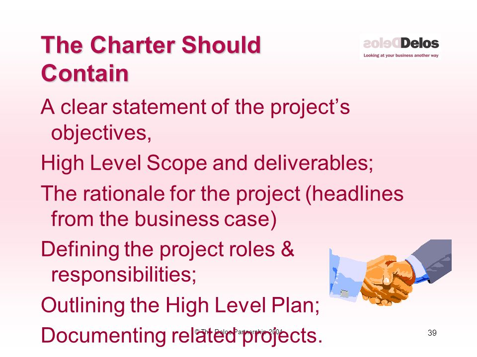 39 © The Delos Partnership 2004 The Charter Should Contain A clear statement of the project's objectives, High Level Scope and deliverables; The ratio