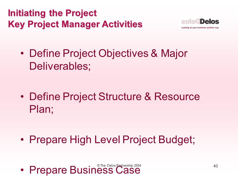 40 © The Delos Partnership 2004 Initiating the Project Key Project Manager Activities Define Project Objectives & Major Deliverables; Define Project S