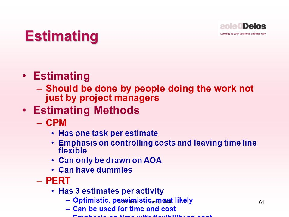 61 © The Delos Partnership 2004 Estimating Estimating –Should be done by people doing the work not just by project managers Estimating Methods –CPM Ha