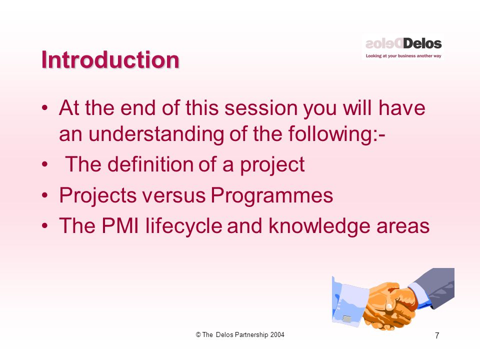 7 © The Delos Partnership 2004 Introduction At the end of this session you will have an understanding of the following:- The definition of a project P