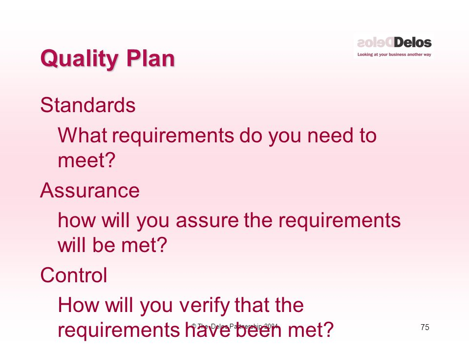 75 © The Delos Partnership 2004 Quality Plan Standards What requirements do you need to meet? Assurance how will you assure the requirements will be m