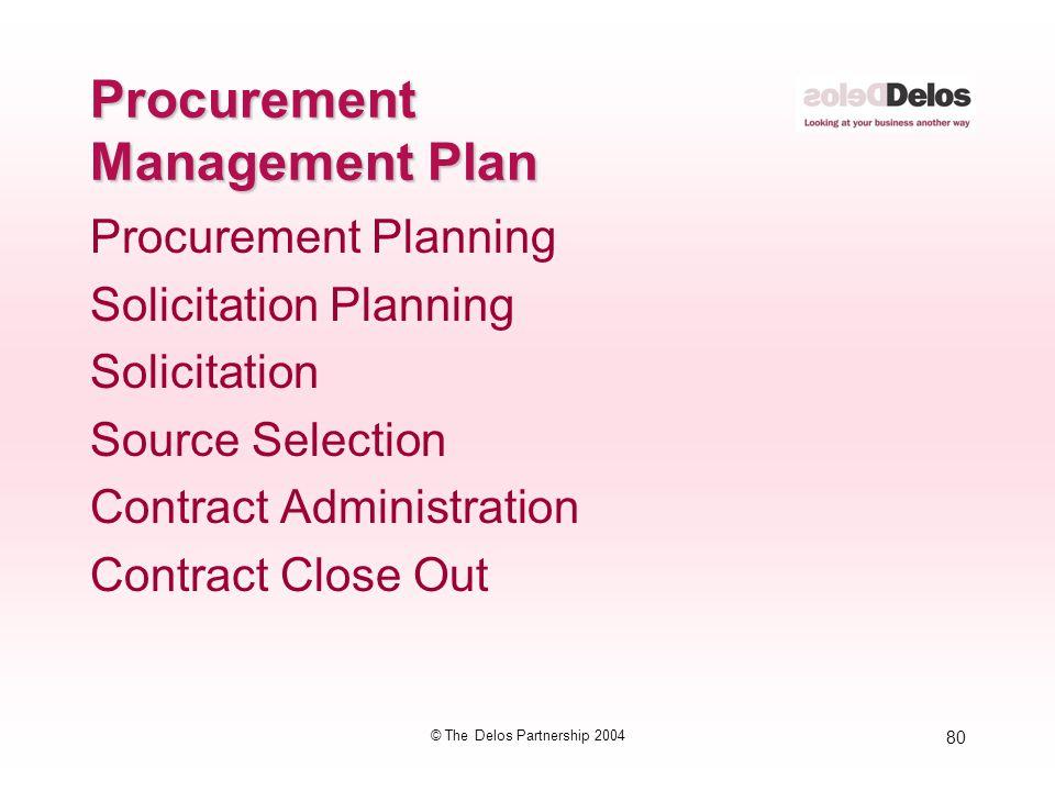 80 © The Delos Partnership 2004 Procurement Management Plan Procurement Planning Solicitation Planning Solicitation Source Selection Contract Administ