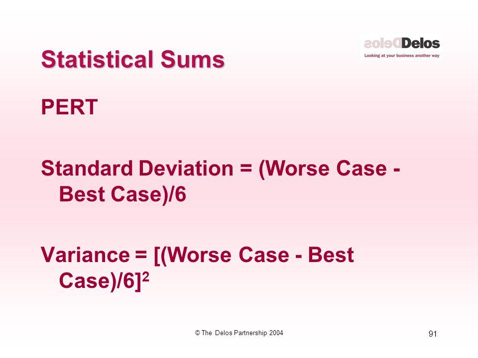 91 © The Delos Partnership 2004 Statistical Sums PERT Standard Deviation = (Worse Case - Best Case)/6 Variance = [(Worse Case - Best Case)/6] 2 The hi