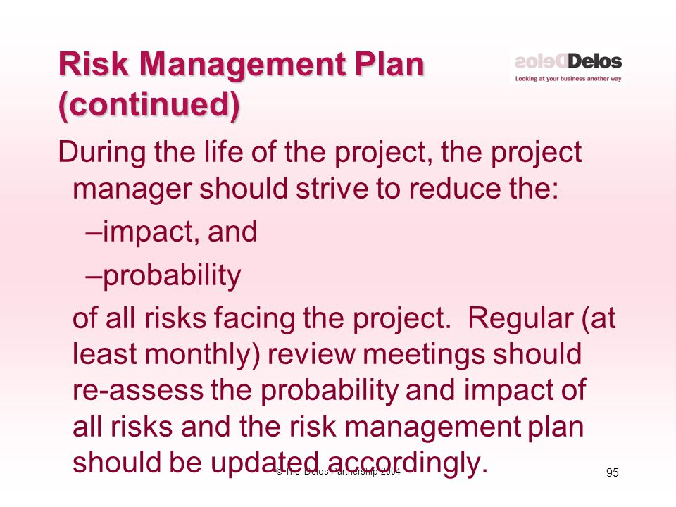 95 © The Delos Partnership 2004 During the life of the project, the project manager should strive to reduce the: –impact, and –probability of all risk