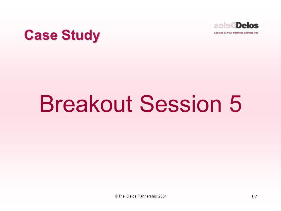 97 © The Delos Partnership 2004 Case Study Breakout Session 5
