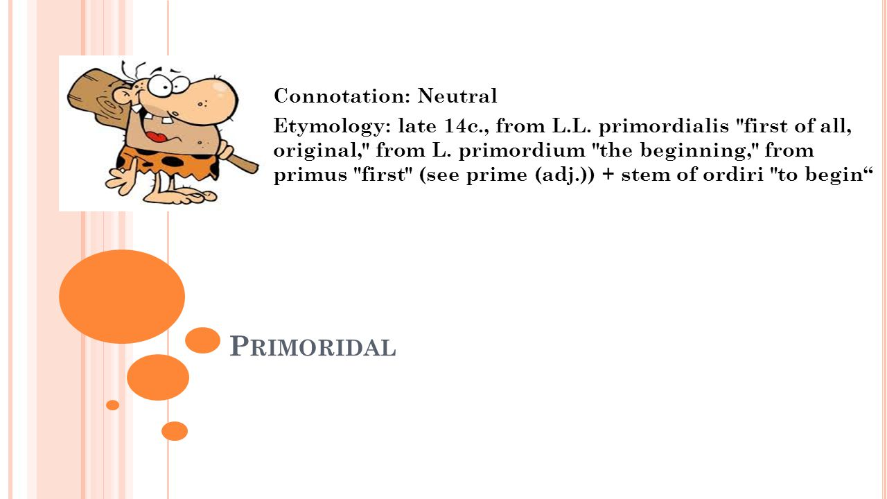 P RIMORIDAL Connotation: Neutral Etymology: late 14c., from L.L. primordialis