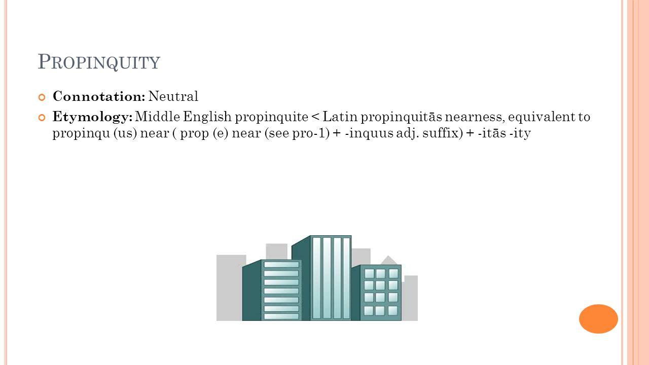 P ROPINQUITY Connotation: Neutral Etymology: Middle English propinquite < Latin propinquitās nearness, equivalent to propinqu (us) near ( prop (e) nea