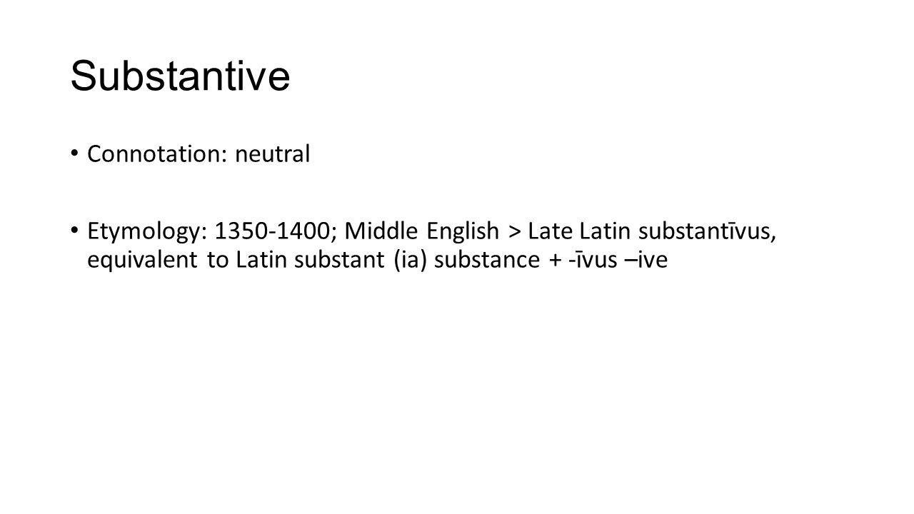 Substantive Connotation: neutral Etymology: 1350-1400; Middle English > Late Latin substantīvus, equivalent to Latin substant (ia) substance + -īvus –