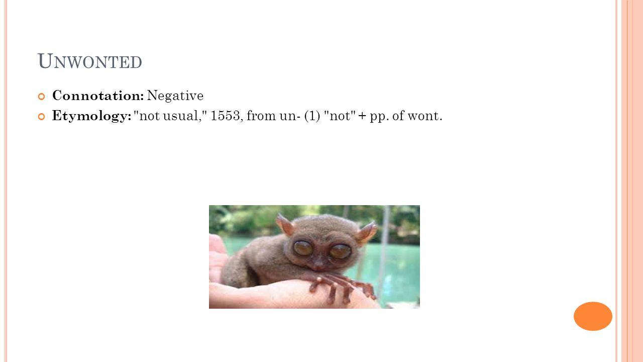 U NWONTED Connotation: Negative Etymology: