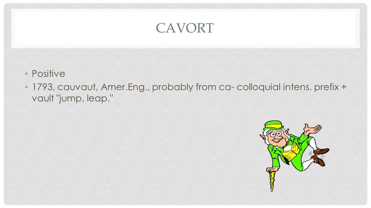 CAVORT Positive 1793, cauvaut, Amer.Eng., probably from ca- colloquial intens. prefix + vault