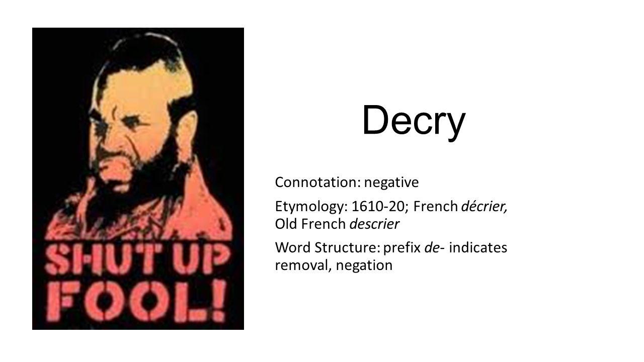 Decry Connotation: negative Etymology: 1610-20; French décrier, Old French descrier Word Structure: prefix de- indicates removal, negation