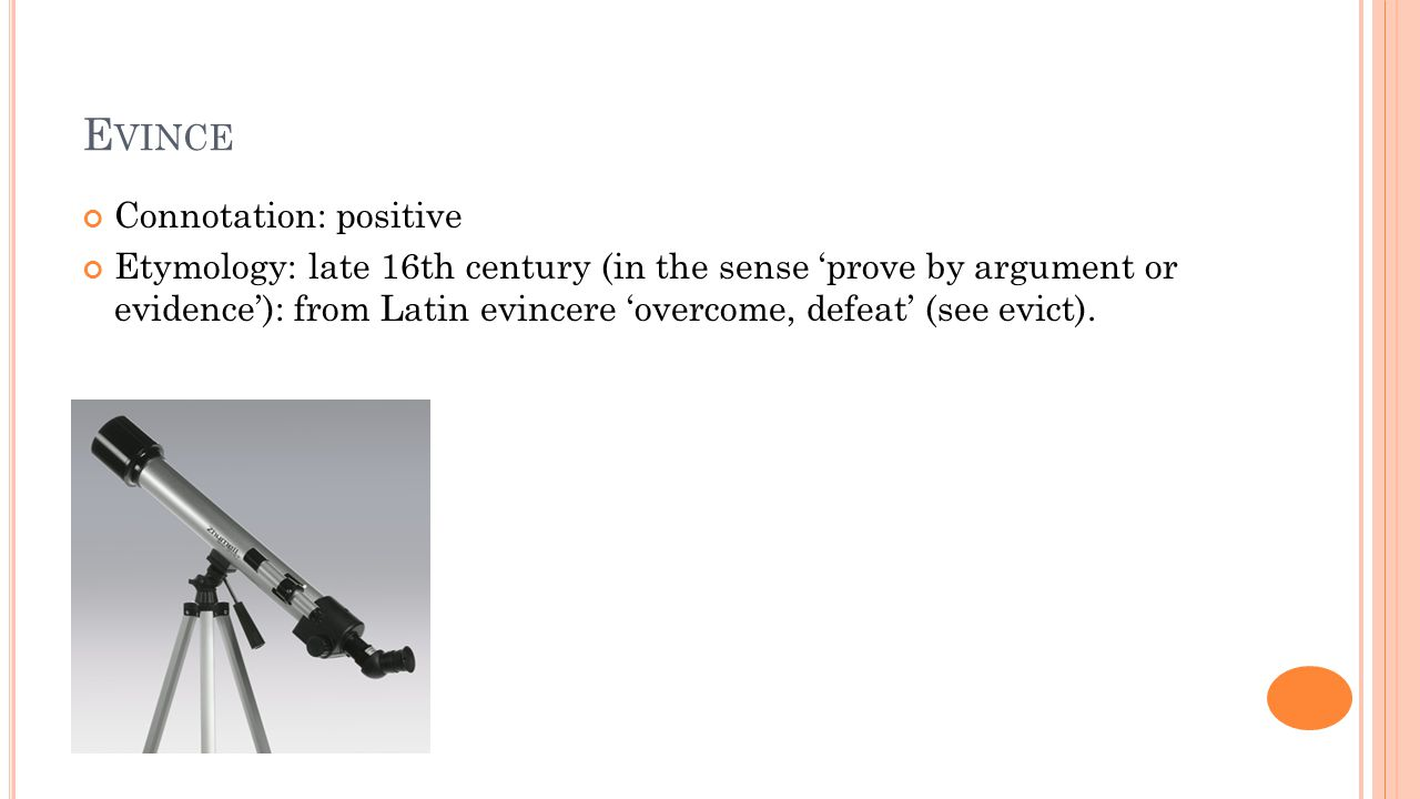 E VINCE Connotation: positive Etymology: late 16th century (in the sense 'prove by argument or evidence'): from Latin evincere 'overcome, defeat' (see