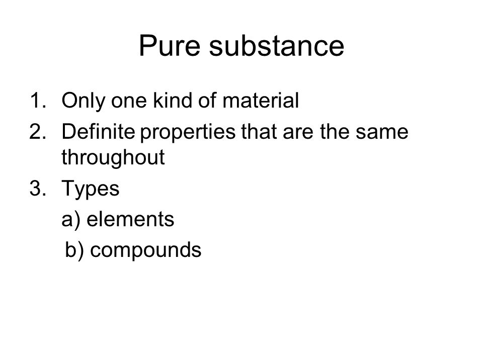 Pure substance 1.Only one kind of material 2.Definite properties that are the same throughout 3.Types a) elements b) compounds