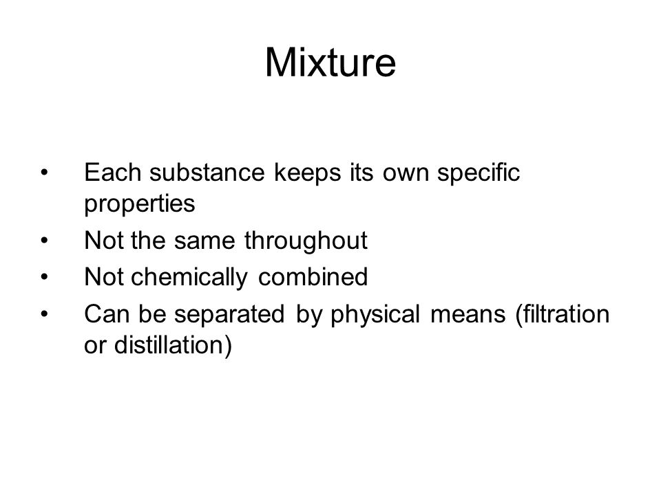 Mixture Each substance keeps its own specific properties Not the same throughout Not chemically combined Can be separated by physical means (filtratio
