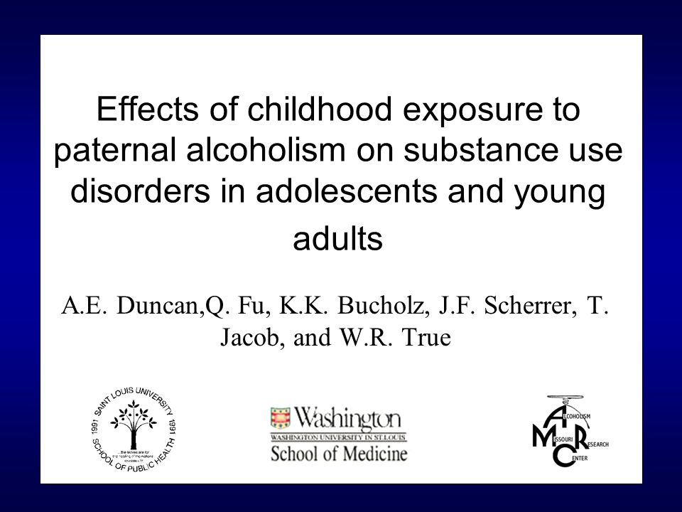 Effects of childhood exposure to paternal alcoholism on substance use disorders in adolescents and young adults A.E. Duncan,Q. Fu, K.K. Bucholz, J.F.