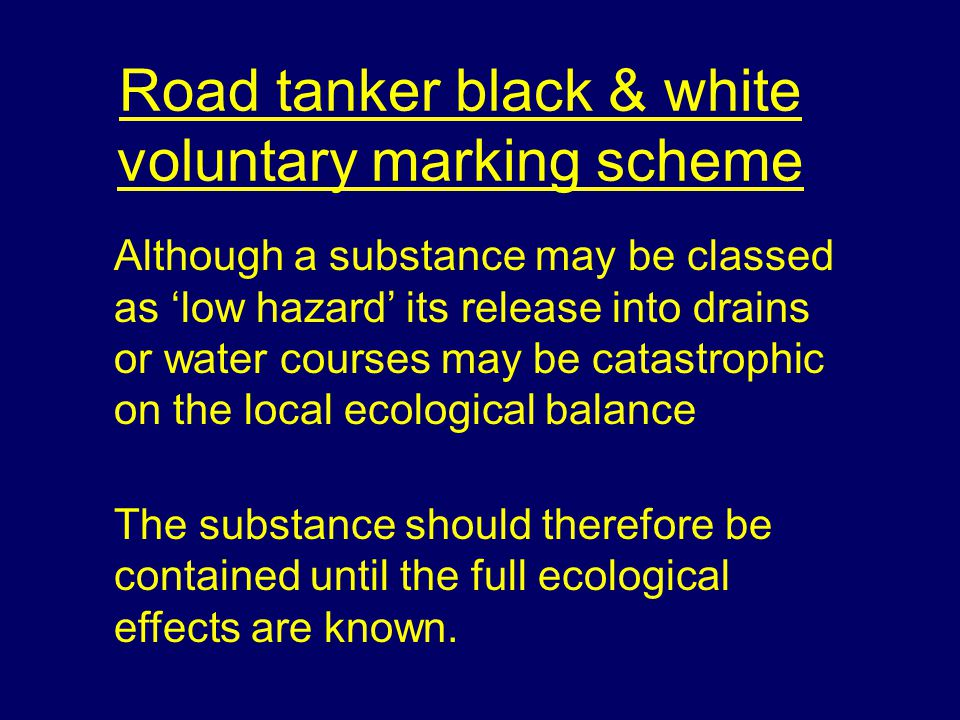 Road tanker black & white voluntary marking scheme Although a substance may be classed as 'low hazard' its release into drains or water courses may be catastrophic on the local ecological balance The substance should therefore be contained until the full ecological effects are known.
