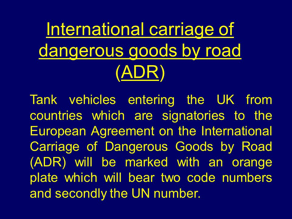 International carriage of dangerous goods by road (ADR) Tank vehicles entering the UK from countries which are signatories to the European Agreement on the International Carriage of Dangerous Goods by Road (ADR) will be marked with an orange plate which will bear two code numbers and secondly the UN number.