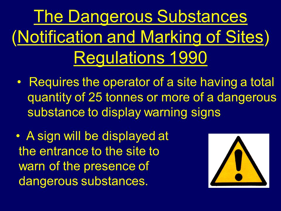 The Dangerous Substances (Notification and Marking of Sites) Regulations 1990 Requires the operator of a site having a total quantity of 25 tonnes or more of a dangerous substance to display warning signs A sign will be displayed at the entrance to the site to warn of the presence of dangerous substances.