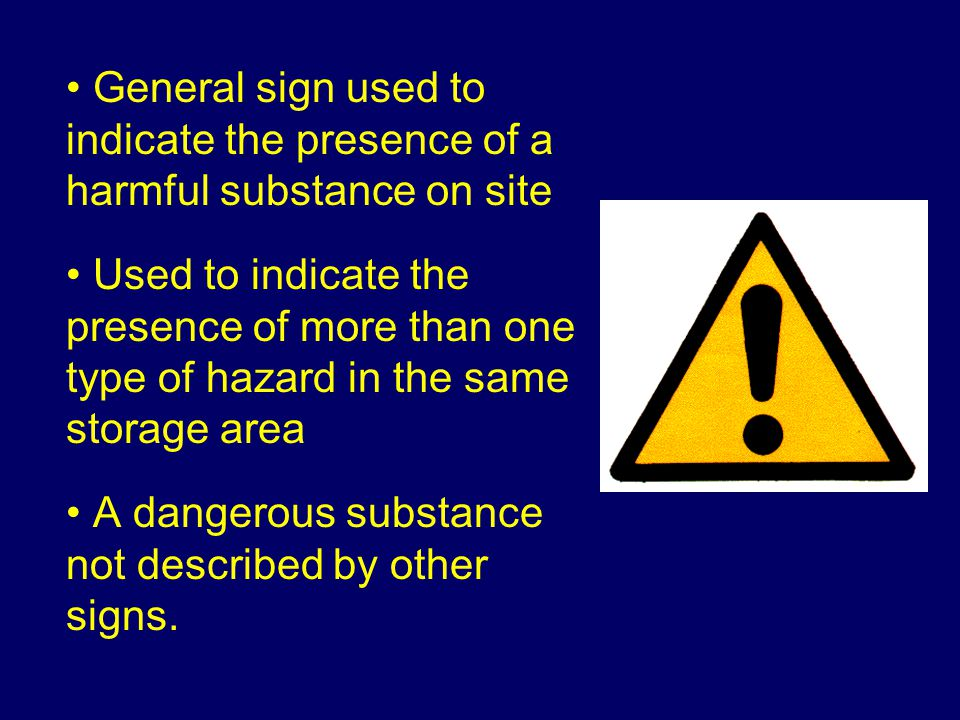 General sign used to indicate the presence of a harmful substance on site Used to indicate the presence of more than one type of hazard in the same storage area A dangerous substance not described by other signs.