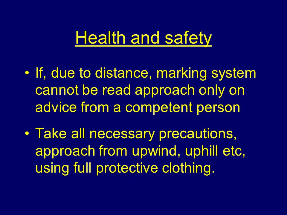 Health and safety If, due to distance, marking system cannot be read approach only on advice from a competent person Take all necessary precautions, approach from upwind, uphill etc, using full protective clothing.