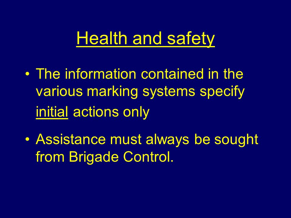 Health and safety The information contained in the various marking systems specify initial actions only Assistance must always be sought from Brigade Control.