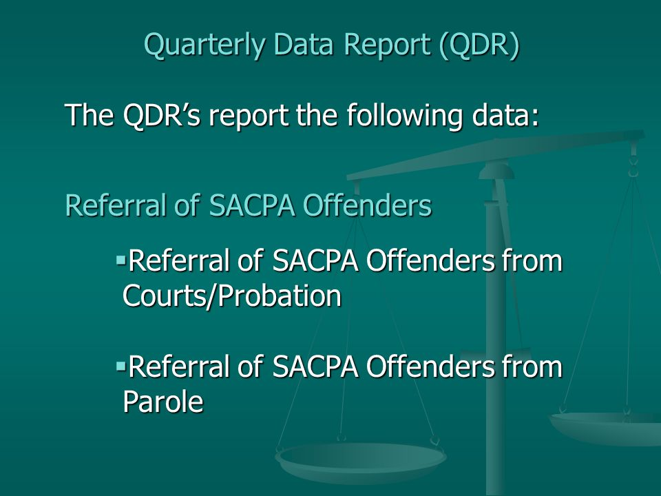 Quarterly Data Report (QDR) The QDR's report the following data: Referral of SACPA Offenders  Referral of SACPA Offenders from Courts/Probation  Referral of SACPA Offenders from Parole