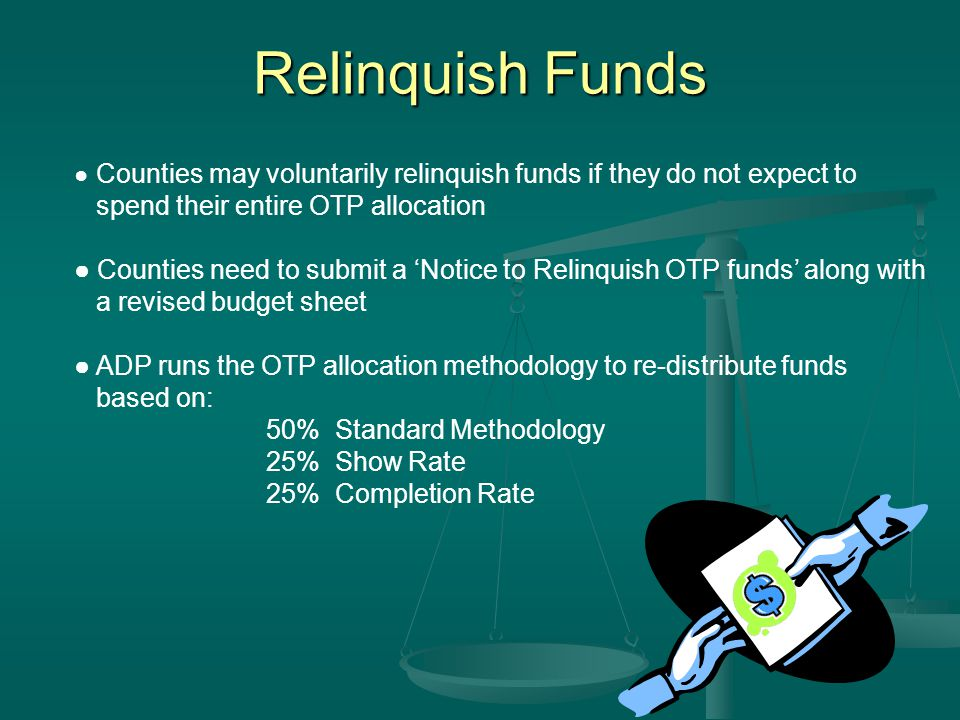 Relinquish Funds ● Counties may voluntarily relinquish funds if they do not expect to spend their entire OTP allocation ● Counties need to submit a 'Notice to Relinquish OTP funds' along with a revised budget sheet ● ADP runs the OTP allocation methodology to re-distribute funds based on: 50% Standard Methodology 25% Show Rate 25% Completion Rate