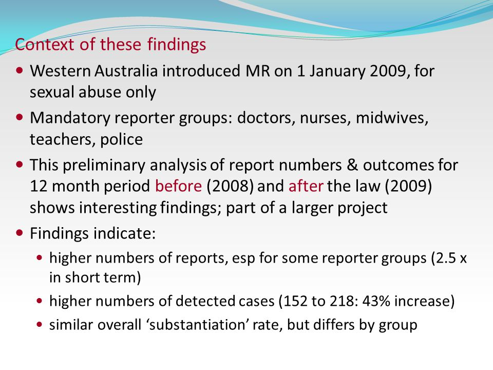 Context of these findings Western Australia introduced MR on 1 January 2009, for sexual abuse only Mandatory reporter groups: doctors, nurses, midwives, teachers, police This preliminary analysis of report numbers & outcomes for 12 month period before (2008) and after the law (2009) shows interesting findings; part of a larger project Findings indicate: higher numbers of reports, esp for some reporter groups (2.5 x in short term) higher numbers of detected cases (152 to 218: 43% increase) similar overall 'substantiation' rate, but differs by group
