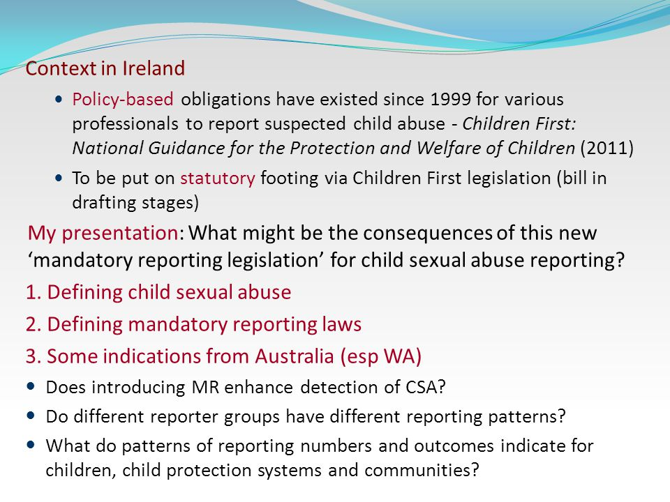 Context in Ireland Policy-based obligations have existed since 1999 for various professionals to report suspected child abuse - Children First: National Guidance for the Protection and Welfare of Children (2011) To be put on statutory footing via Children First legislation (bill in drafting stages) My presentation: What might be the consequences of this new 'mandatory reporting legislation' for child sexual abuse reporting.
