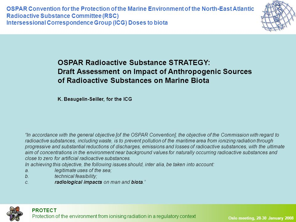 PROTECT Protection of the environment from ionising radiation in a regulatory context Oslo meeting, 28-30 January 2008 OSPAR Convention for the Protection of the Marine Environment of the North-East Atlantic Radioactive Substance Committee (RSC) Intersessional Correspondence Group (ICG) Doses to biota  Anthropogenic radionuclide dose rates  Past period (1995-2001) 2002 2003 2004 2005