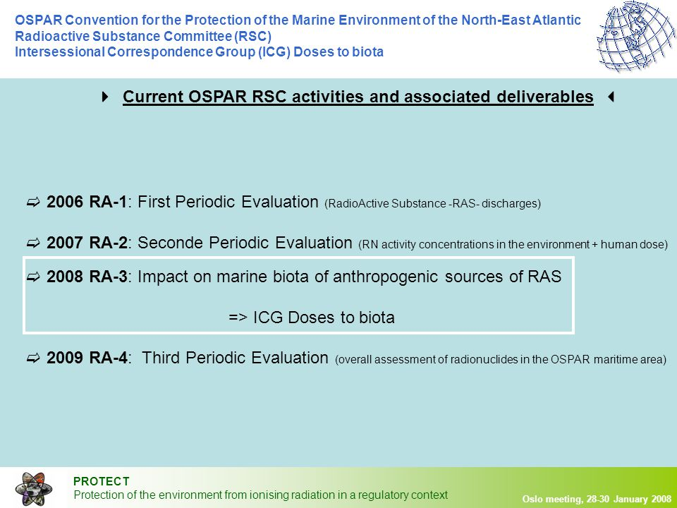 PROTECT Protection of the environment from ionising radiation in a regulatory context Oslo meeting, 28-30 January 2008 OSPAR Convention for the Protection of the Marine Environment of the North-East Atlantic Radioactive Substance Committee (RSC) Intersessional Correspondence Group (ICG) Doses to biota  Aim: to prepare an assessment of the impact on marine biota of anthropogenic sources of radioactive substances  Elements to provide Brief state-of-the-art Selection of a method Application to the OSPAR area Conclusion underlying limitations associated to gaps (data + knowledge)  RA-3 expectations 