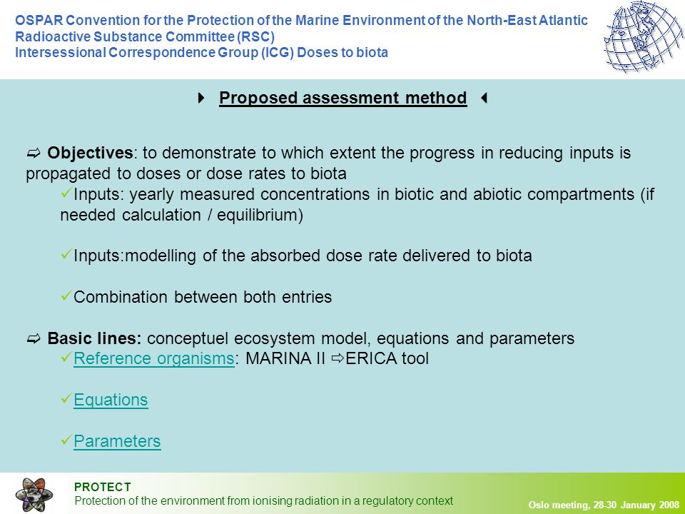 PROTECT Protection of the environment from ionising radiation in a regulatory context Oslo meeting, 28-30 January 2008 OSPAR Convention for the Protection of the Marine Environment of the North-East Atlantic Radioactive Substance Committee (RSC) Intersessional Correspondence Group (ICG) Doses to biota  Objectives: to demonstrate to which extent the progress in reducing inputs is propagated to doses or dose rates to biota Inputs: yearly measured concentrations in biotic and abiotic compartments (if needed calculation / equilibrium) Inputs:modelling of the absorbed dose rate delivered to biota Combination between both entries  Basic lines: conceptuel ecosystem model, equations and parameters Reference organisms: MARINA II  ERICA toolReference organisms Equations Parameters  Proposed assessment method 