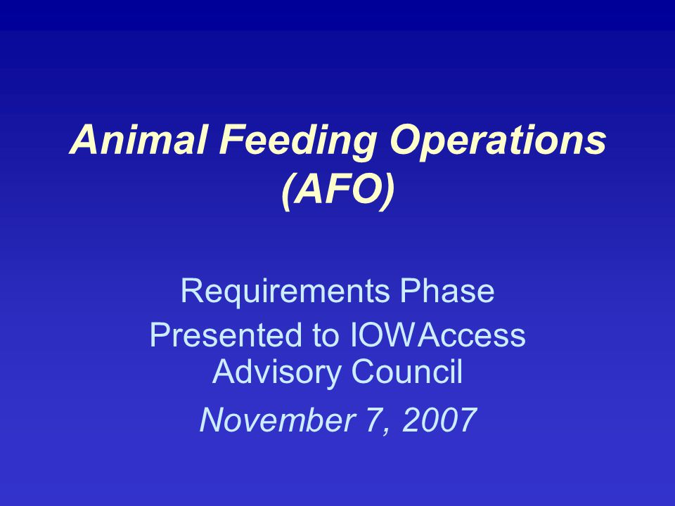 Animal Feeding Operations (AFO) Requirements Phase Presented to IOWAccess Advisory Council November 7, 2007