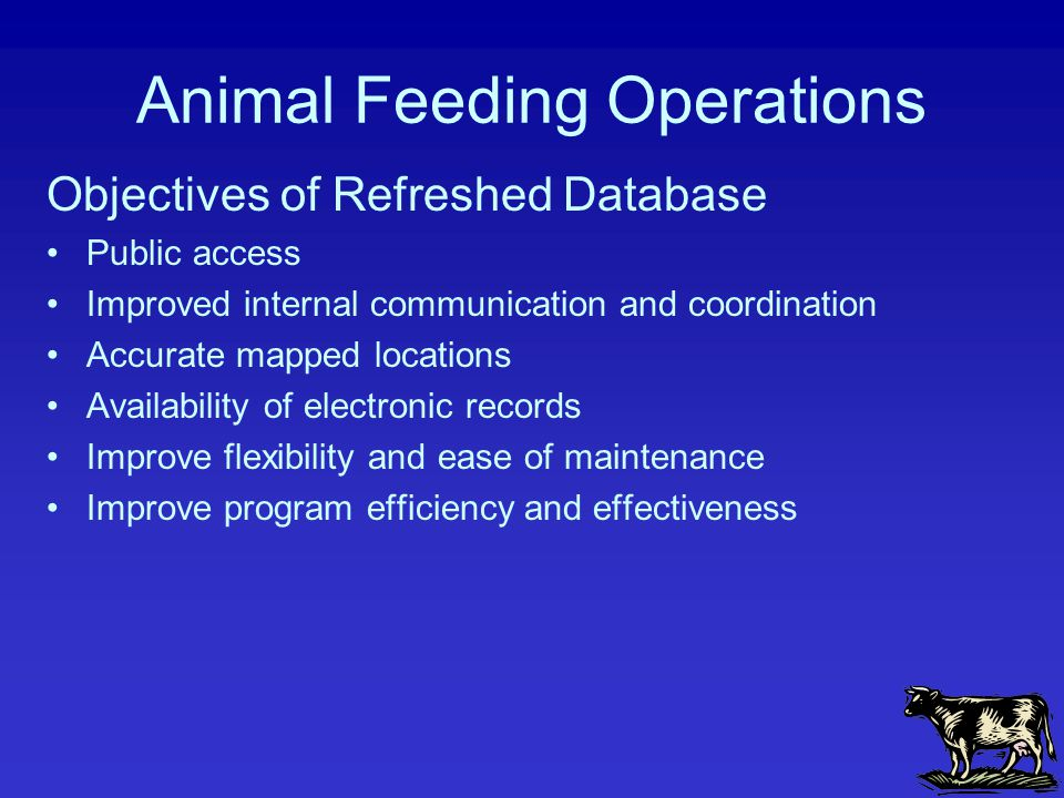 Objectives of Refreshed Database Public access Improved internal communication and coordination Accurate mapped locations Availability of electronic records Improve flexibility and ease of maintenance Improve program efficiency and effectiveness Animal Feeding Operations