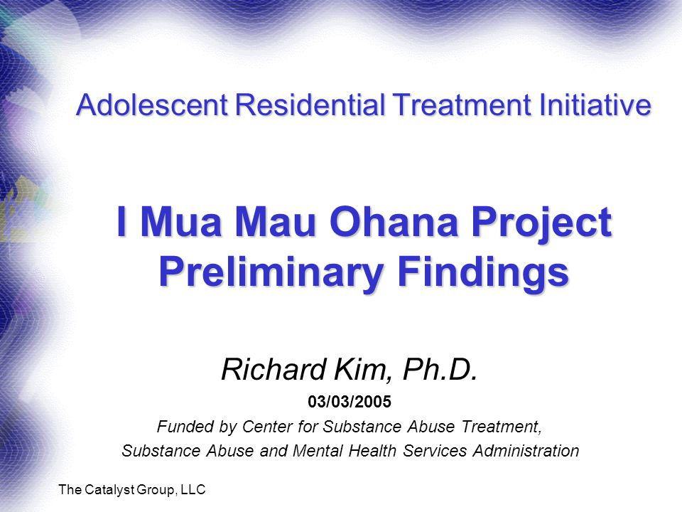 The Catalyst Group, LLC Adolescent Residential Treatment Initiative I Mua Mau Ohana Project Preliminary Findings Richard Kim, Ph.D.
