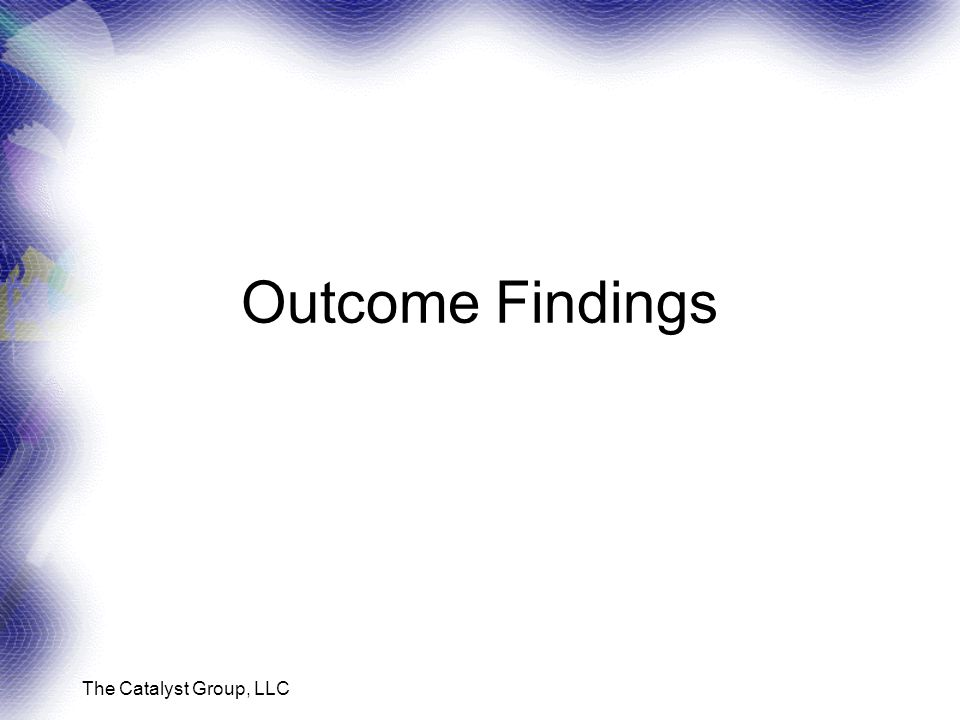 The Catalyst Group, LLC Outcome Findings