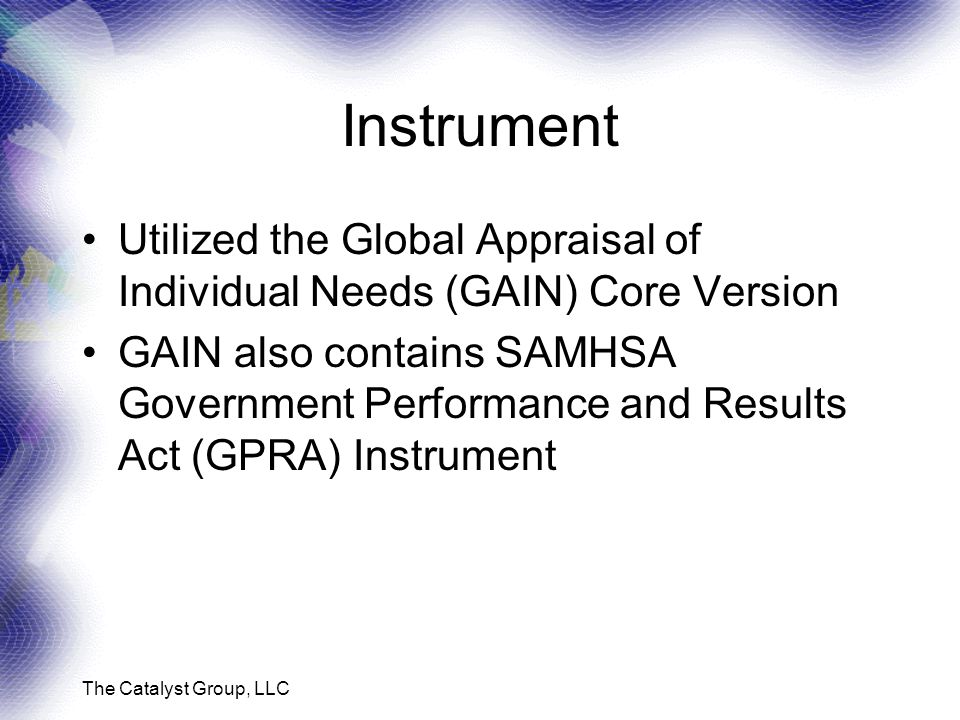 The Catalyst Group, LLC Instrument Utilized the Global Appraisal of Individual Needs (GAIN) Core Version GAIN also contains SAMHSA Government Performance and Results Act (GPRA) Instrument