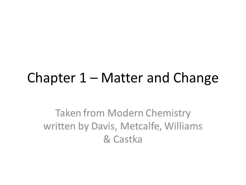 Chapter 1 – Matter and Change Taken from Modern Chemistry written by Davis, Metcalfe, Williams & Castka