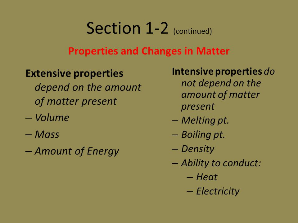 Section 1-2 (continued) Extensive properties depend on the amount of matter present – Volume – Mass – Amount of Energy Properties and Changes in Matte