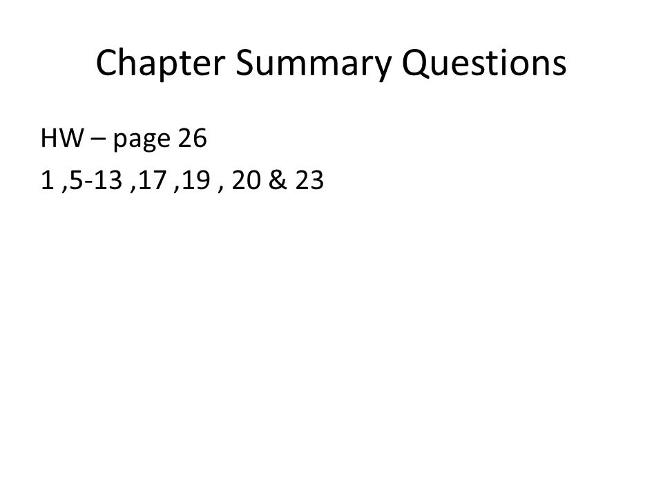 Chapter Summary Questions HW – page 26 1,5-13,17,19, 20 & 23