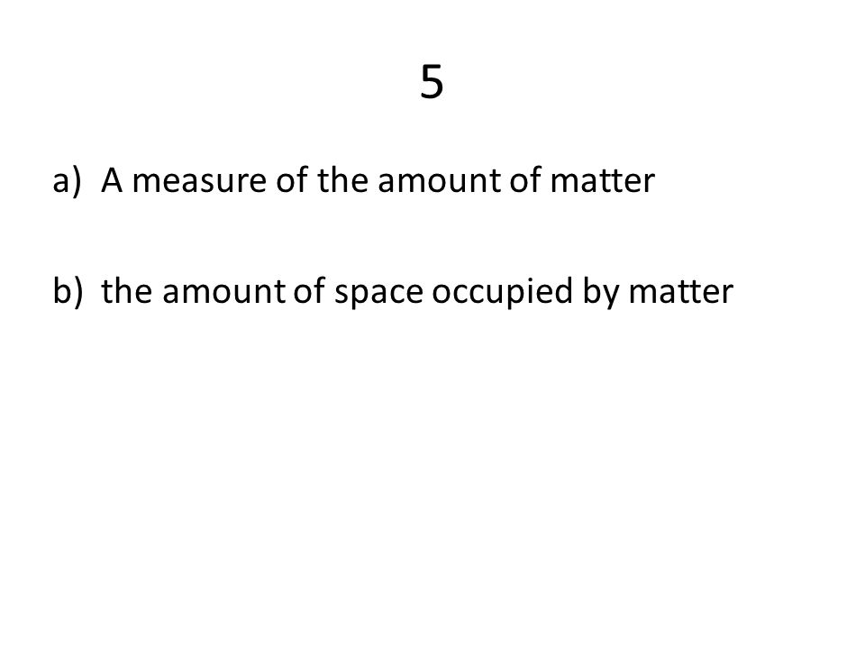 5 a)A measure of the amount of matter b)the amount of space occupied by matter