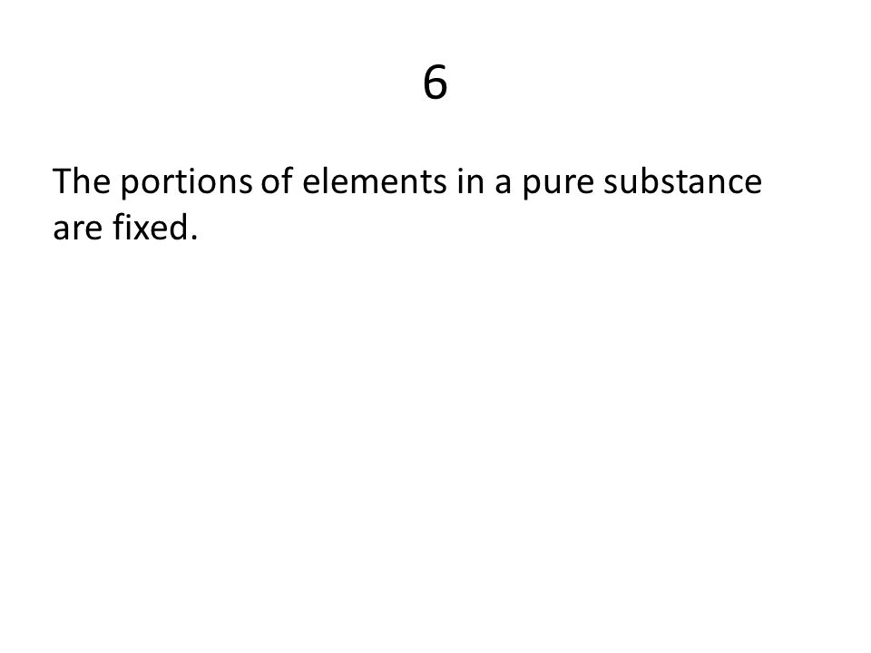 6 The portions of elements in a pure substance are fixed.