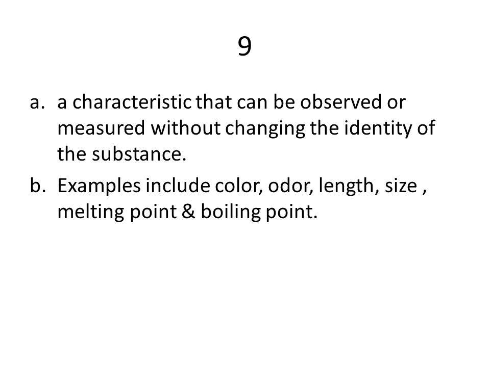 9 a.a characteristic that can be observed or measured without changing the identity of the substance. b.Examples include color, odor, length, size, me