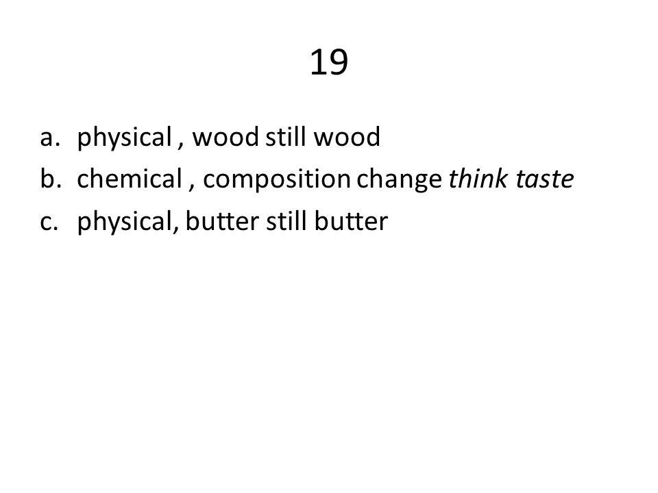 19 a.physical, wood still wood b.chemical, composition change think taste c.physical, butter still butter