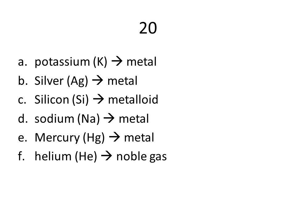 20 a.potassium (K)  metal b.Silver (Ag)  metal c.Silicon (Si)  metalloid d.sodium (Na)  metal e.Mercury (Hg)  metal f.helium (He)  noble gas