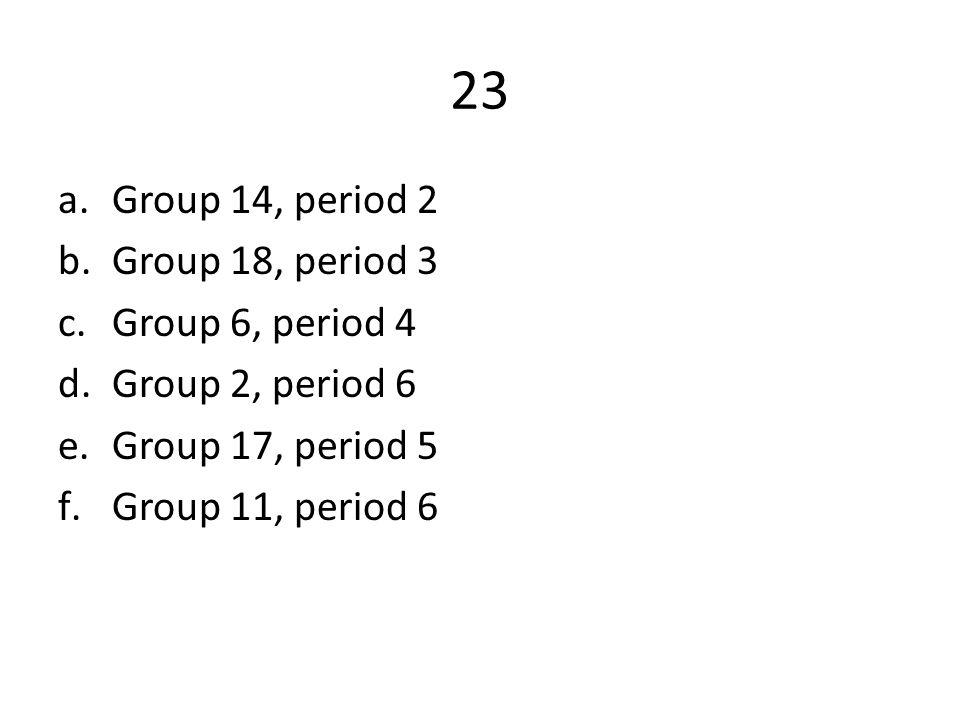 23 a.Group 14, period 2 b.Group 18, period 3 c.Group 6, period 4 d.Group 2, period 6 e.Group 17, period 5 f.Group 11, period 6