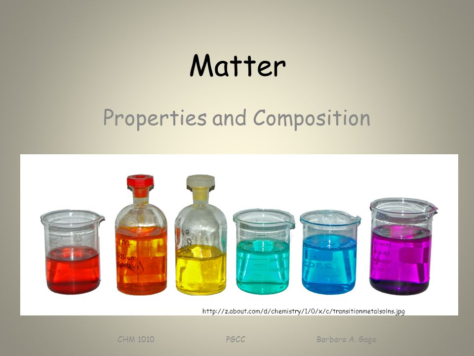 Matter Properties and Composition CHM 1010 PGCC Barbara A. Gage http://z.about.com/d/chemistry/1/0/x/c/transitionmetalsolns.jpg