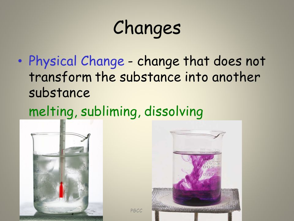 Changes Physical Change - change that does not transform the substance into another substance melting, subliming, dissolving CHM 1010 PGCC Barbara A.