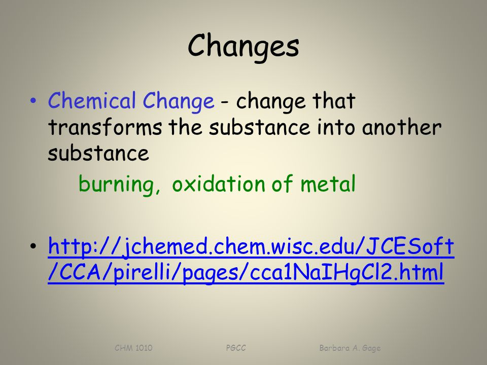 Changes Chemical Change - change that transforms the substance into another substance burning, oxidation of metal http://jchemed.chem.wisc.edu/JCESoft /CCA/pirelli/pages/cca1NaIHgCl2.html http://jchemed.chem.wisc.edu/JCESoft /CCA/pirelli/pages/cca1NaIHgCl2.html CHM 1010 PGCC Barbara A.